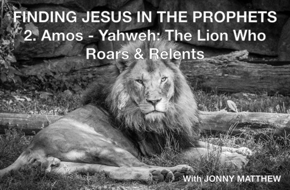 Finding Jesus in the Prophets – 2. AMOS – Yahweh: The Lion Who Roars & Relents