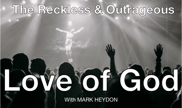 The Reckless & Outrageous Love of God – with Mark Heydon
